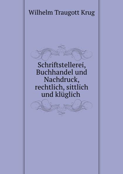 Wilhelm Traugott Krug Schriftstellerei, Buchhandel und Nachdruck, rechtlich, sittlich und kluglich .