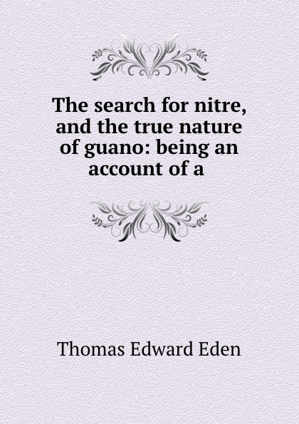 Thomas Edward Eden The search for nitre, and the true nature of guano: being an account of a .