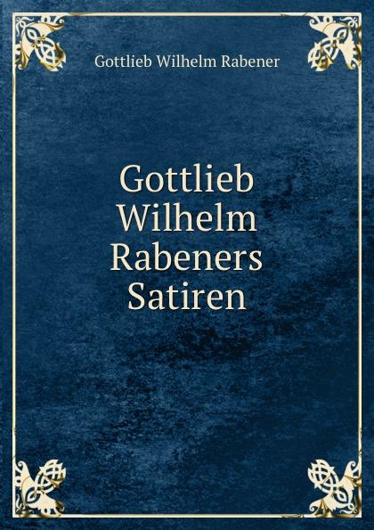 Gottlieb Wilhelm Rabener Gottlieb Wilhelm Rabeners Satiren