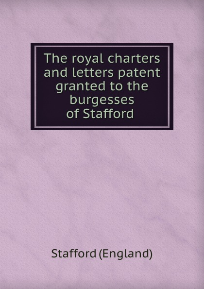 The royal charters and letters patent granted to the burgesses of Stafford .