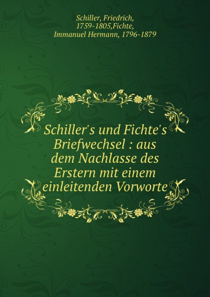 Friedrich Schiller Schiller.s und Fichte.s Briefwechsel : aus dem Nachlasse des Erstern mit einem einleitenden Vorworte