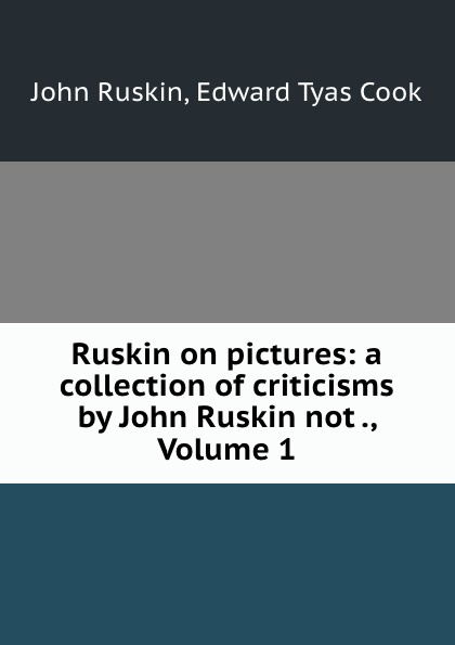 John Ruskin Ruskin on pictures: a collection of criticisms by John Ruskin not ., Volume 1 john ruskin vortrage uber kunst