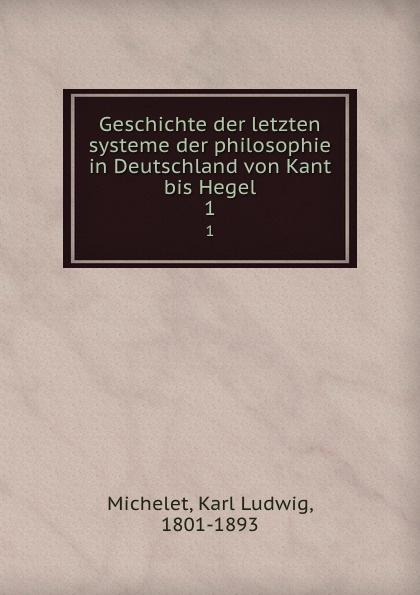 Karl Ludwig Michelet Geschichte der letzten systeme der philosophie in Deutschland von Kant bis Hegel. 1 karl ludwig michelet das system der philosophischen moral