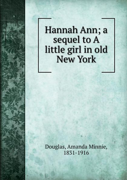 Amanda Minnie Douglas Hannah Ann; a sequel to A little girl in old New York douglas amanda m a little girl in old san francisco