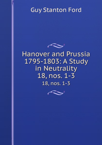 Hanover and Prussia 1795-1803: A Study in Neutrality. 18, nos. 1-3