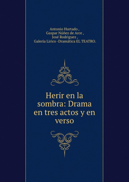 Antonio Hurtado Herir en la sombra: Drama en tres actos y en verso antonio hurtado entre dos aguas zarzuela en tres actos y en verso classic reprint