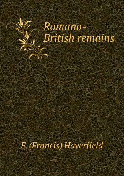 F. Francis Haverfield Romano-British remains отсутствует british remains