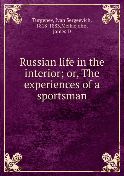 Ivan Sergeevich Turgenev Russian life in the interior; or, The experiences of a sportsman turgenev ivan sergeevich esimene armastus