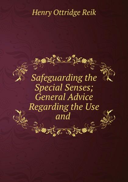 Henry Ottridge Reik Safeguarding the Special Senses; General Advice Regarding the Use and . недорго, оригинальная цена