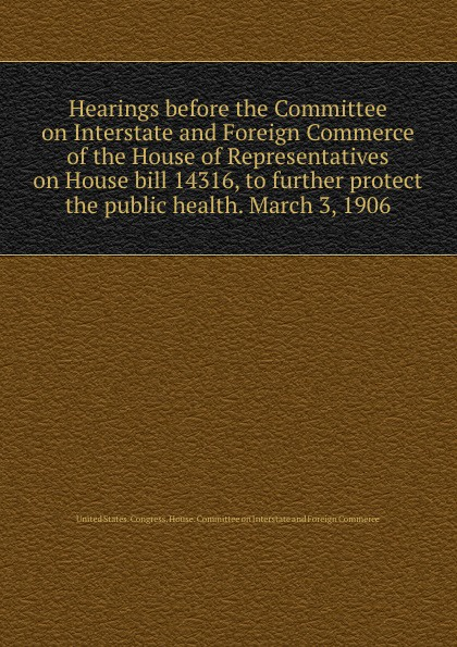 Фото - Hearings before the Committee on Interstate and Foreign Commerce of the House of Representatives on House bill 14316, to further protect the public health. March 3, 1906 проводной и dect телефон foreign products vtech ds6671 3