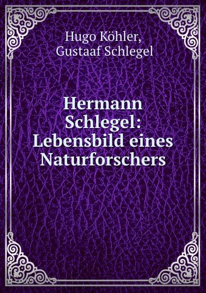 Hugo Köhler Hermann Schlegel: Lebensbild eines Naturforschers