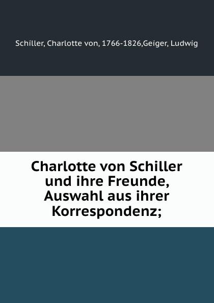 Charlotte von Schiller Charlotte von Schiller und ihre Freunde, Auswahl aus ihrer Korrespondenz; jakob wychgram charlotte von schiller