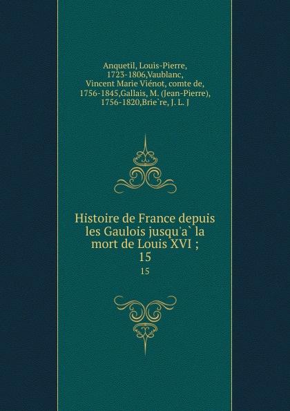 Louis-Pierre Anquetil Histoire de France depuis les Gaulois jusqu.a la mort de Louis XVI ;. 15