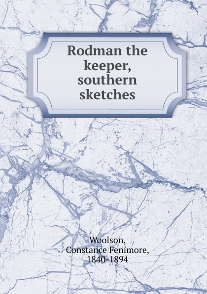 Constance Fenimore Woolson Rodman the keeper, southern sketches woolson constance fenimore horace chase