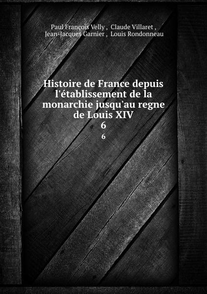 Paul François Velly Histoire de France depuis l.etablissement de la monarchie jusqu.au regne de Louis XIV. 6