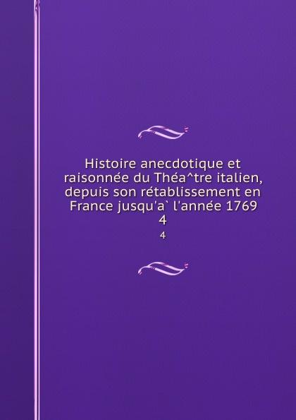 Jean Auguste Julien Desboulmiers Histoire anecdotique et raisonnee du Theatre italien, depuis son retablissement en France jusqu.a l.annee 1769. 4