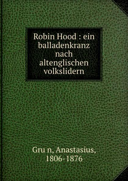 Anastasius Grün Robin Hood : ein balladenkranz nach altenglischen volkslidern a grün robin hood ein balladenkranz nach altenglischen volksliedern