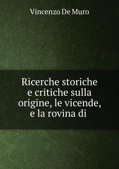 Vincenzo de Muro Ricerche storiche e critiche sulla origine, le vicende, e la rovina di . vincenzo falconi la commissione permanente e le promozioni dei giudici osservazioni critiche