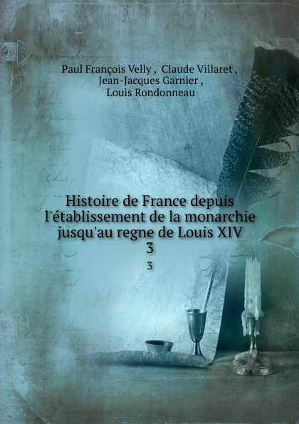 Paul François Velly Histoire de France depuis l.etablissement de la monarchie jusqu.au regne de Louis XIV. 3 paul pellisson histoire de louis xiv t 3