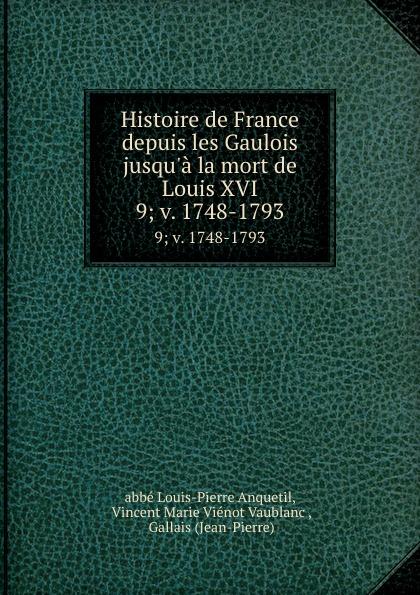Louis-Pierre Anquetil Histoire de France depuis les Gaulois jusqu.a la mort de Louis XVI. 9; v. 1748-1793