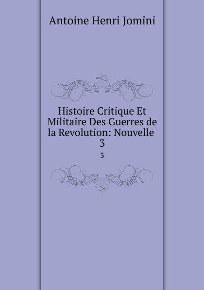 Jomini Antoine Henri Histoire Critique Et Militaire Des Guerres de la Revolution: Nouvelle . 3