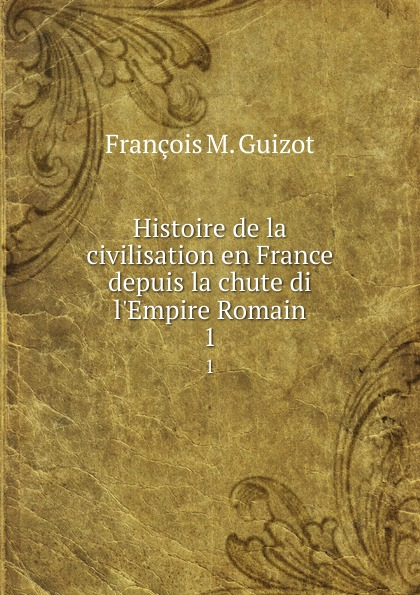 M. Guizot Histoire de la civilisation en France depuis la chute di l.Empire Romain. 1