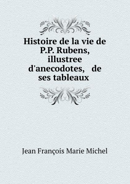 Jean François Marie Michel Histoire de la vie de P.P. Rubens, illustree d.anecodotes, . de ses tableaux . стоимость