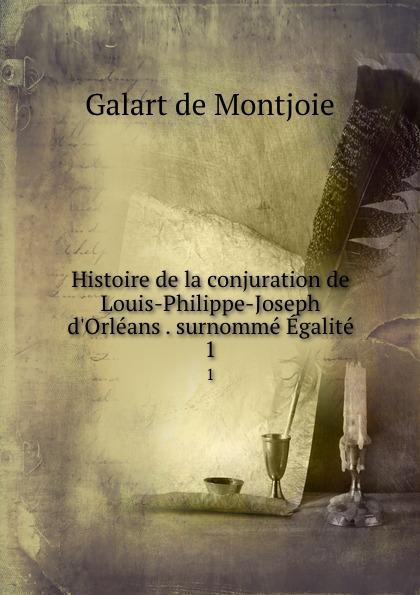 Galart de Montjoie Histoire de la conjuration de Louis-Philippe-Joseph d.Orleans . surnomme Egalite. 1