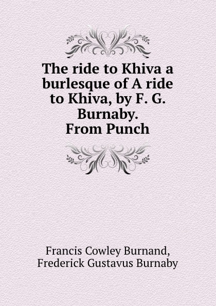 Francis Cowley Burnand The ride to Khiva a burlesque of A ride to Khiva, by F. G. Burnaby. From Punch francis grose a burlesque translation of homer