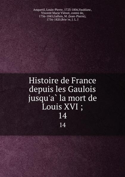 Louis-Pierre Anquetil Histoire de France depuis les Gaulois jusqu.a la mort de Louis XVI ;. 14