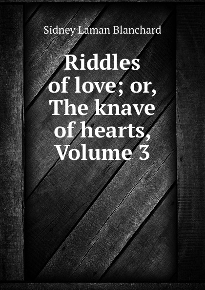 Sidney Laman Blanchard Riddles of love; or, The knave of hearts, Volume 3