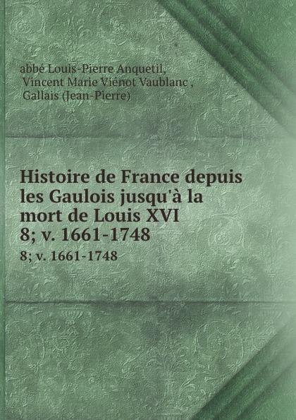 Louis-Pierre Anquetil Histoire de France depuis les Gaulois jusqu.a la mort de Louis XVI. 8; v. 1661-1748