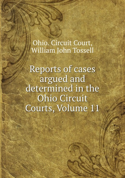 Ohio. Circuit Court Reports of cases argued and determined in the Ohio Circuit Courts, Volume 11