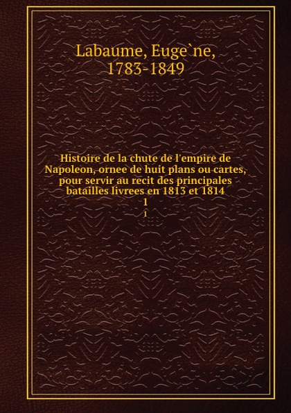 Eugène Labaume Histoire de la chute de l.empire de Napoleon, ornee de huit plans ou cartes, pour servir au recit des principales batailles livrees en 1813 et 1814. 1