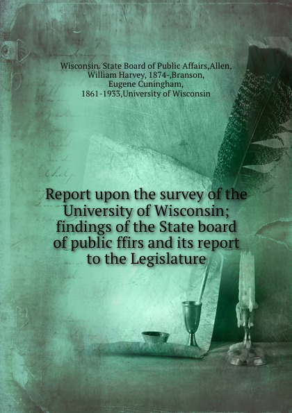 Report upon the survey of the University of Wisconsin; findings of the State board of public ffirs and its report to the Legislature
