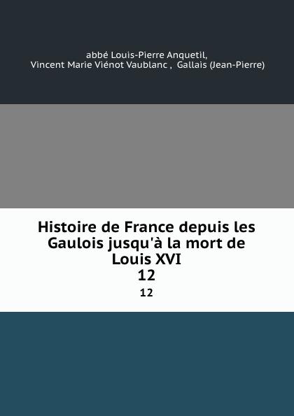 Louis-Pierre Anquetil Histoire de France depuis les Gaulois jusqu.a la mort de Louis XVI. 12