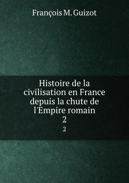 M. Guizot Histoire de la civilisation en France depuis la chute de l.Empire romain. 2