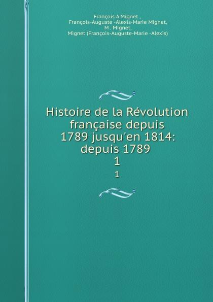 François-Auguste-Marie-Alexis Mignet Histoire de la Revolution francaise depuis 1789 jusqu.en 1814: depuis 1789 . 1