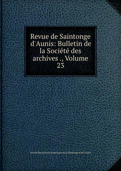 Revue de Saintonge . d.Aunis: Bulletin de la Societe des archives ., Volume 23