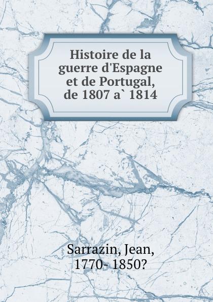 Jean Sarrazin Histoire de la guerre d.Espagne et de Portugal, de 1807 a 1814