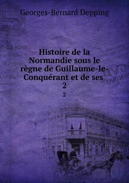 Georges-Bernard Depping Histoire de la Normandie sous le regne de Guillaume-le-Conquerant et de ses . 2 guillaume le clerc de normandie ernst martin fergus