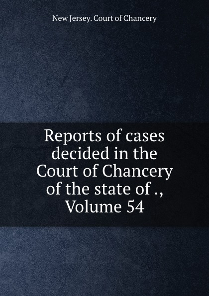 New Jersey. Court of Chancery Reports of cases decided in the Court of Chancery of the state of ., Volume 54