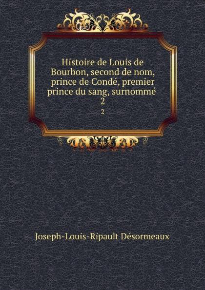 Joseph-Louis-Ripault Désormeaux Histoire de Louis de Bourbon, second de nom, prince de Conde, premier prince du sang, surnomme . 2