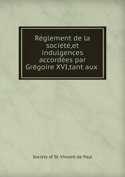 Reglement de la societe,et indulgences accordees par Gregoire XVI,tant aux .