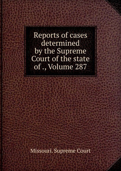 Missouri. Supreme Court Reports of cases determined by the Supreme Court of the state of ., Volume 287