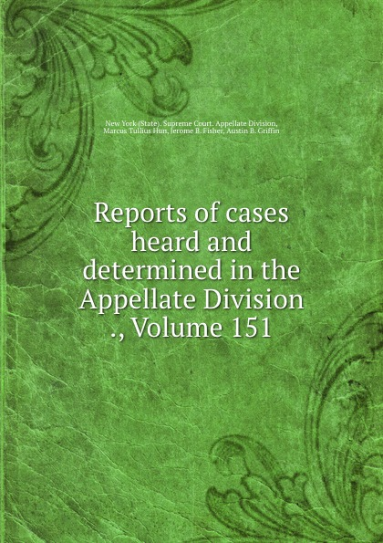 State. Supreme Court. Appellate Division Reports of cases heard and determined in the Appellate Division ., Volume 151