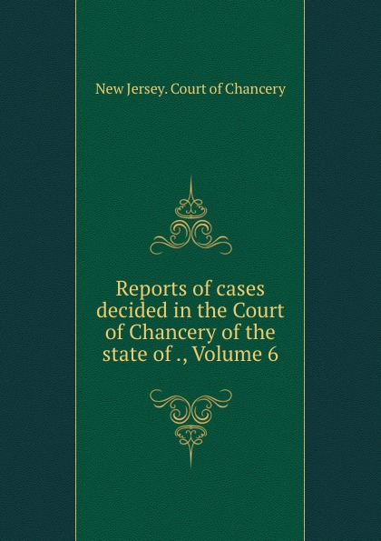 New Jersey. Court of Chancery Reports of cases decided in the Court of Chancery of the state of ., Volume 6