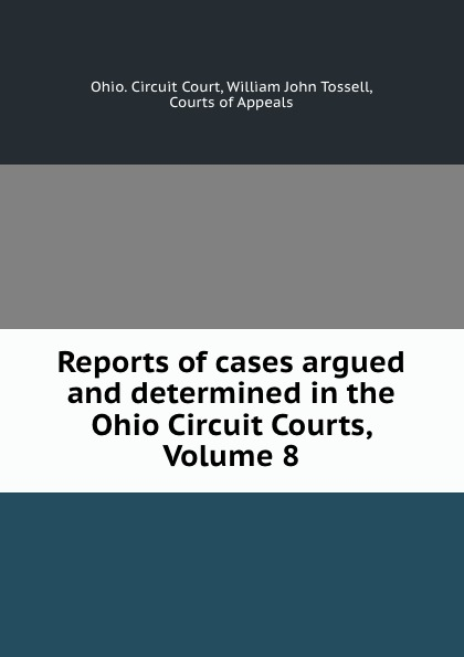 Ohio. Circuit Court Reports of cases argued and determined in the Ohio Circuit Courts, Volume 8