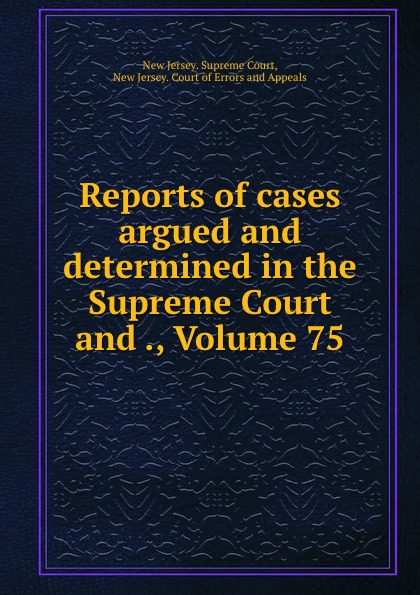 New Jersey. Supreme Court Reports of cases argued and determined in the Supreme Court and ., Volume 75