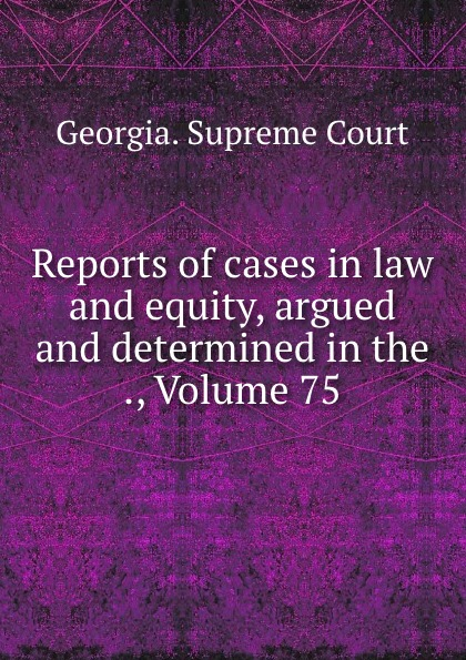 Georgia. Supreme Court Reports of cases in law and equity, argued and determined in the ., Volume 75